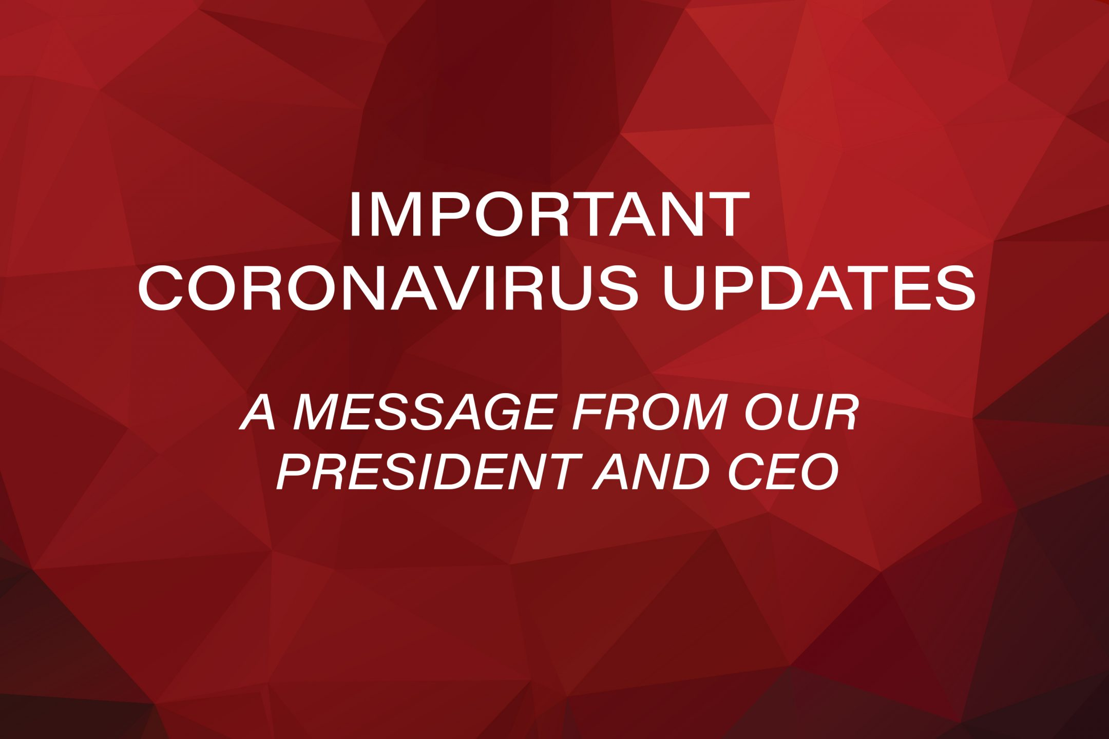 Important Coronavirus Updates. A message from our President and CEO.